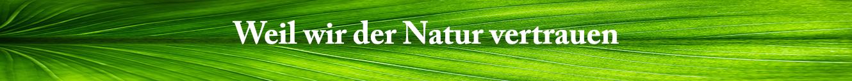 Weil wir der Natur vertrauen